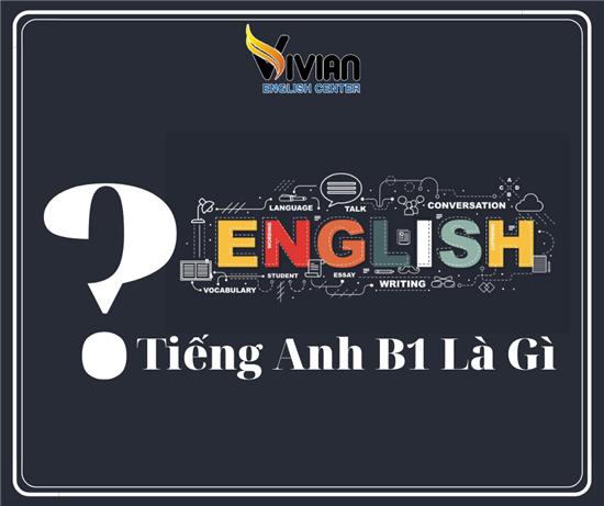 Trình độ tiếng Anh là gì? Tiếng Anh B1 là gì? Chứng chỉ tiếng Anh B1 là gì?